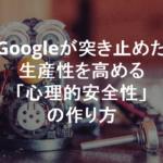 Google が突き止めた生産性を高める唯一の方法「心理的安全性」 の作り方